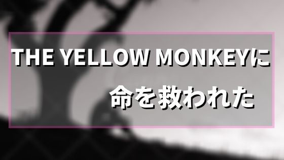 THE YELLOW MONKEYに命を救われたファンの話