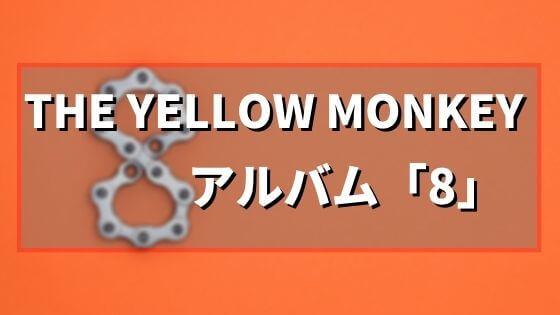 今こそ聞いてほしい、THE YELLOW MONKEY(イエモン)のアルバム「8」のレビュー